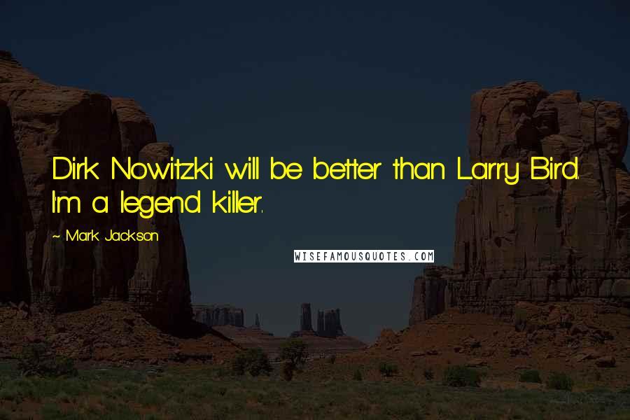Mark Jackson quotes: Dirk Nowitzki will be better than Larry Bird. I'm a legend killer.