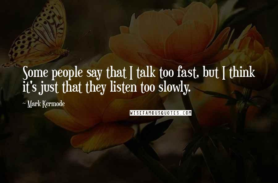 Mark Kermode quotes: Some people say that I talk too fast, but I think it's just that they listen too slowly.