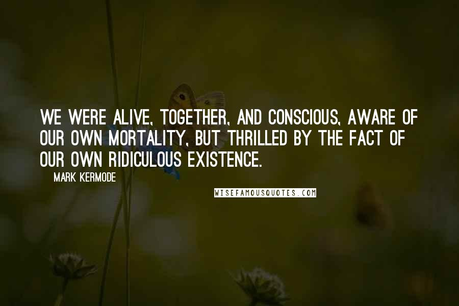 Mark Kermode quotes: we were alive, together, and conscious, aware of our own mortality, but thrilled by the fact of our own ridiculous existence.
