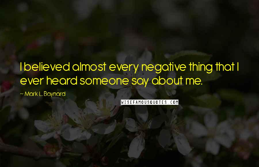 Mark L. Baynard quotes: I believed almost every negative thing that I ever heard someone say about me.