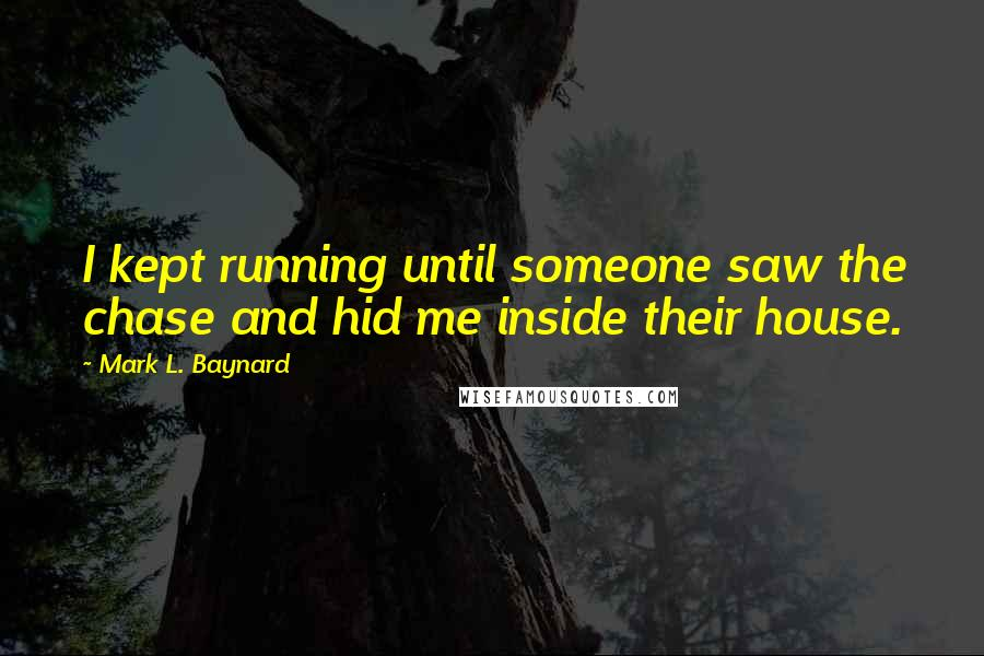 Mark L. Baynard quotes: I kept running until someone saw the chase and hid me inside their house.