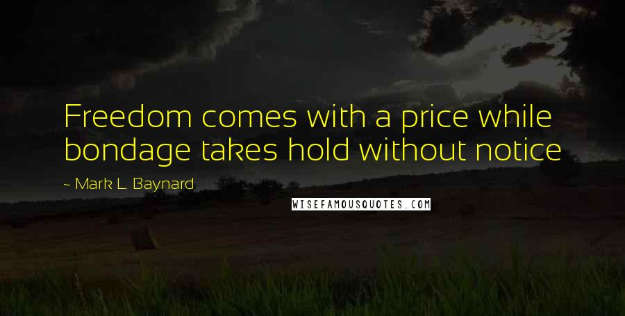 Mark L. Baynard quotes: Freedom comes with a price while bondage takes hold without notice