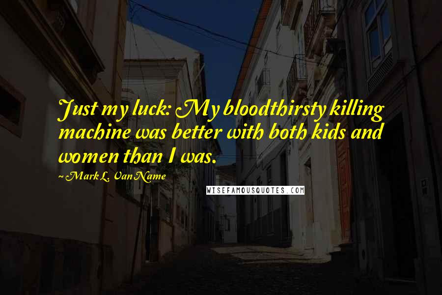 Mark L. Van Name quotes: Just my luck: My bloodthirsty killing machine was better with both kids and women than I was.