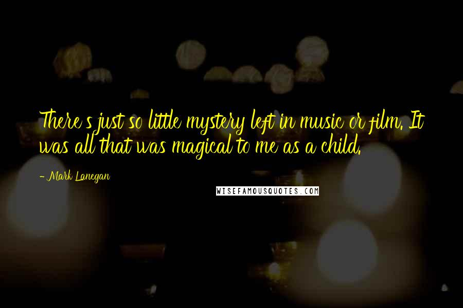 Mark Lanegan quotes: There's just so little mystery left in music or film. It was all that was magical to me as a child.
