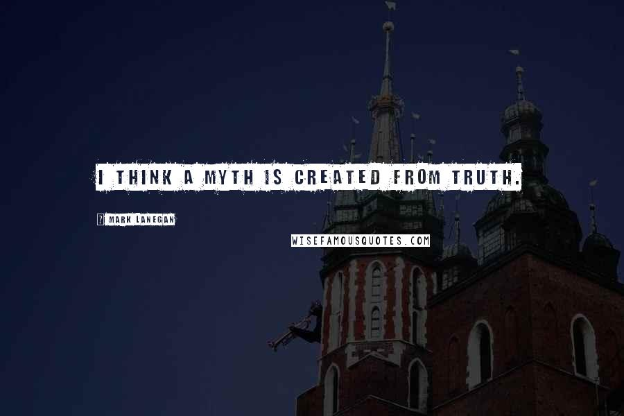 Mark Lanegan quotes: I think a myth is created from truth.