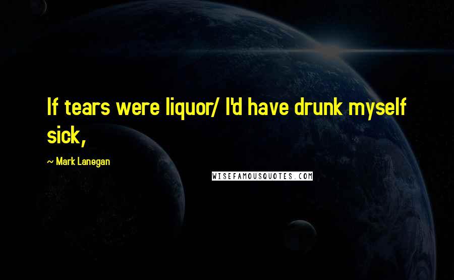 Mark Lanegan quotes: If tears were liquor/ I'd have drunk myself sick,