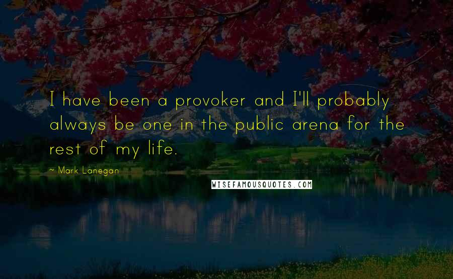 Mark Lanegan quotes: I have been a provoker and I'll probably always be one in the public arena for the rest of my life.
