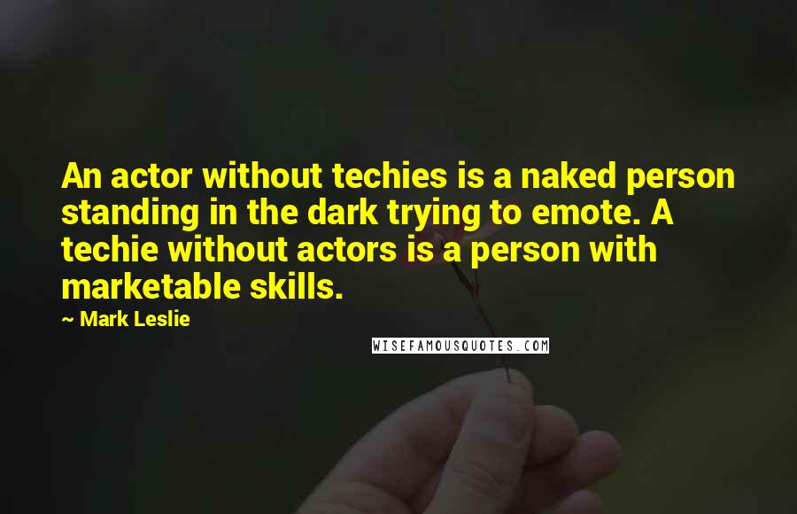 Mark Leslie quotes: An actor without techies is a naked person standing in the dark trying to emote. A techie without actors is a person with marketable skills.