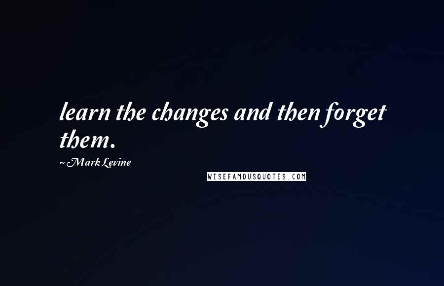 Mark Levine quotes: learn the changes and then forget them.
