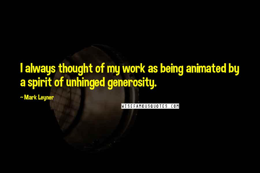 Mark Leyner quotes: I always thought of my work as being animated by a spirit of unhinged generosity.