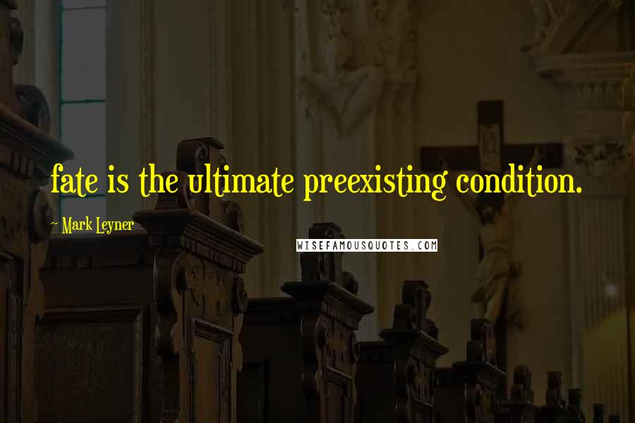 Mark Leyner quotes: fate is the ultimate preexisting condition.