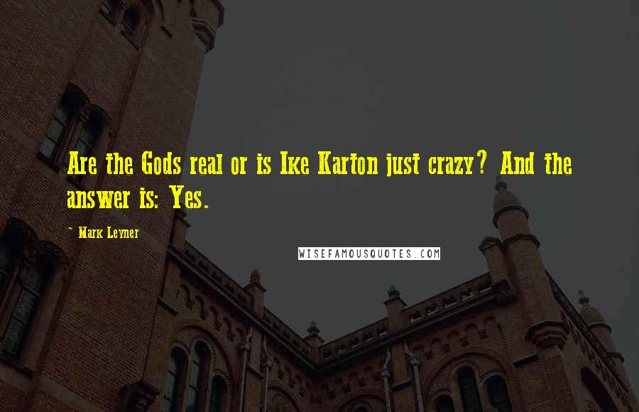 Mark Leyner quotes: Are the Gods real or is Ike Karton just crazy? And the answer is: Yes.