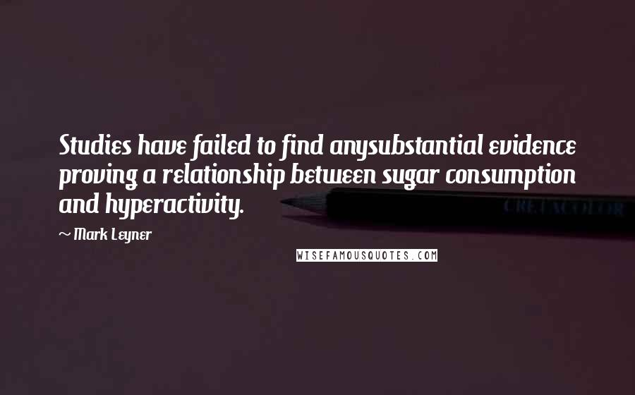 Mark Leyner quotes: Studies have failed to find anysubstantial evidence proving a relationship between sugar consumption and hyperactivity.