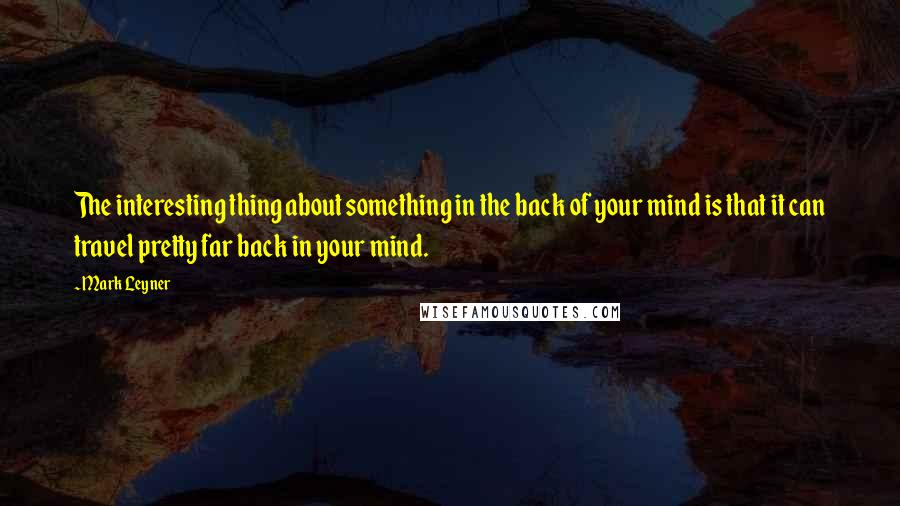 Mark Leyner quotes: The interesting thing about something in the back of your mind is that it can travel pretty far back in your mind.