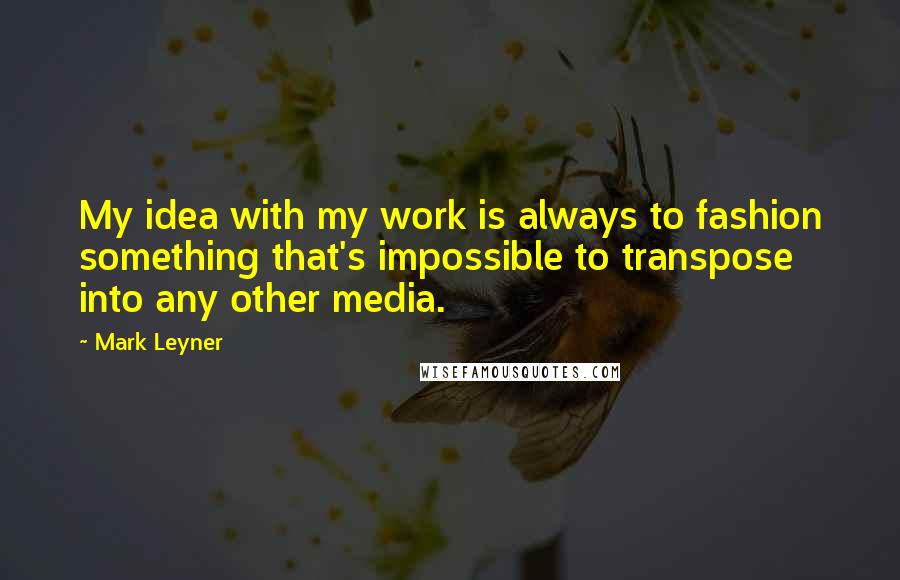 Mark Leyner quotes: My idea with my work is always to fashion something that's impossible to transpose into any other media.