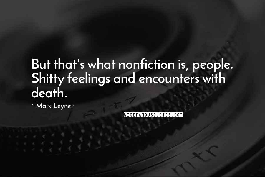 Mark Leyner quotes: But that's what nonfiction is, people. Shitty feelings and encounters with death.