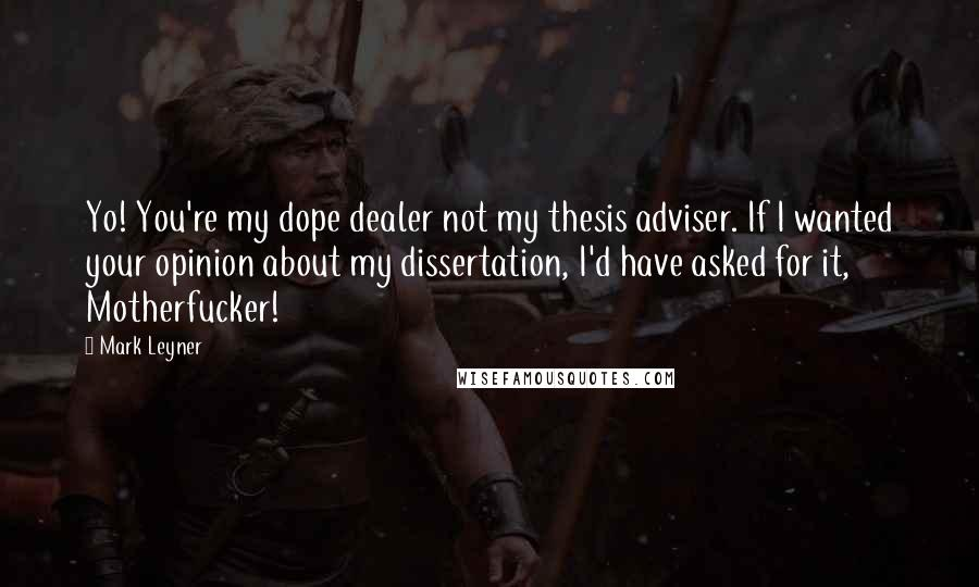 Mark Leyner quotes: Yo! You're my dope dealer not my thesis adviser. If I wanted your opinion about my dissertation, I'd have asked for it, Motherfucker!