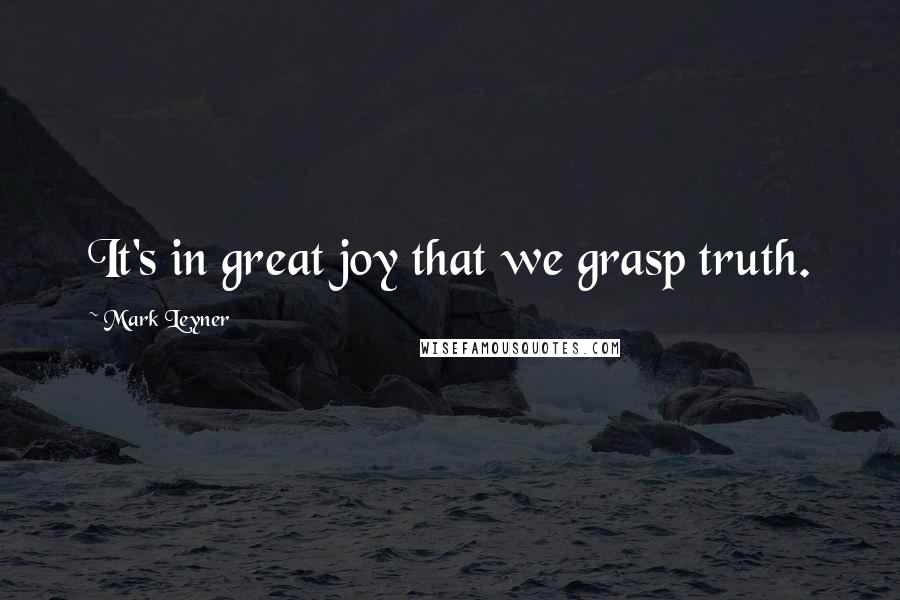 Mark Leyner quotes: It's in great joy that we grasp truth.