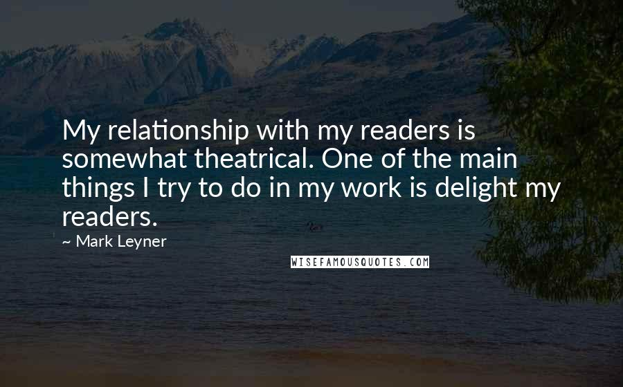 Mark Leyner quotes: My relationship with my readers is somewhat theatrical. One of the main things I try to do in my work is delight my readers.
