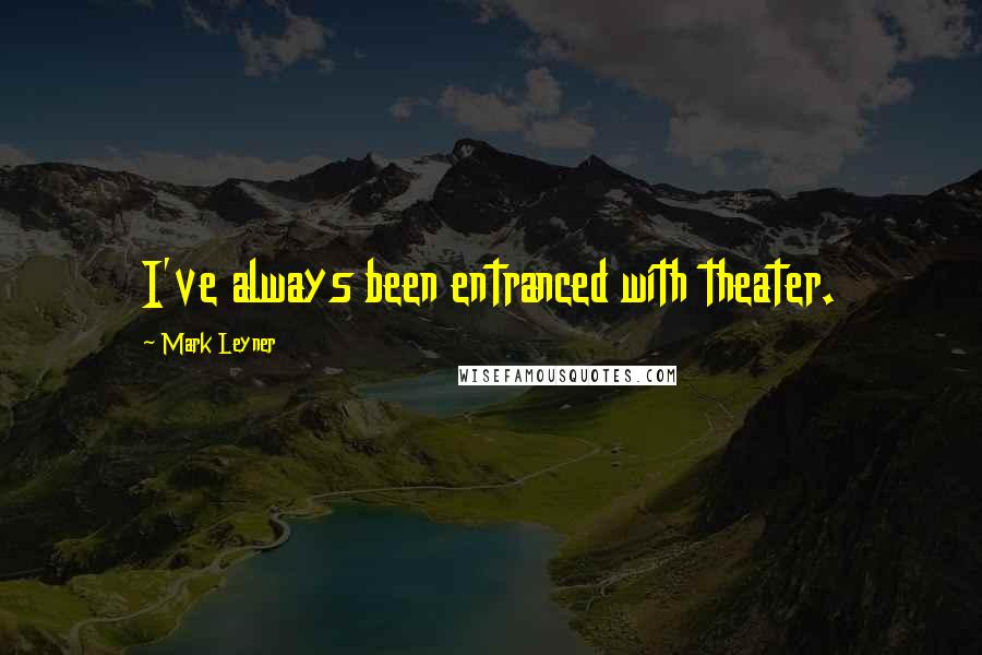 Mark Leyner quotes: I've always been entranced with theater.