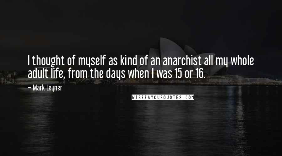 Mark Leyner quotes: I thought of myself as kind of an anarchist all my whole adult life, from the days when I was 15 or 16.