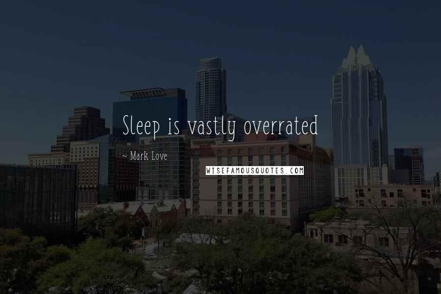 Mark Love quotes: Sleep is vastly overrated