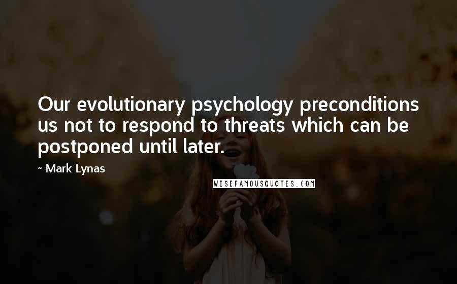 Mark Lynas quotes: Our evolutionary psychology preconditions us not to respond to threats which can be postponed until later.