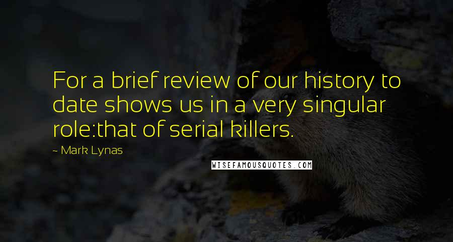 Mark Lynas quotes: For a brief review of our history to date shows us in a very singular role:that of serial killers.