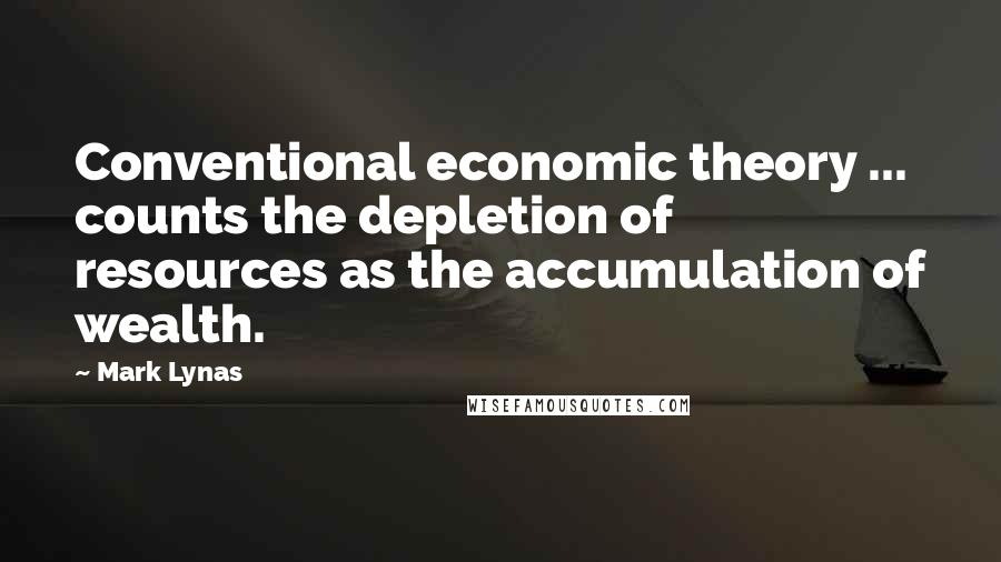 Mark Lynas quotes: Conventional economic theory ... counts the depletion of resources as the accumulation of wealth.