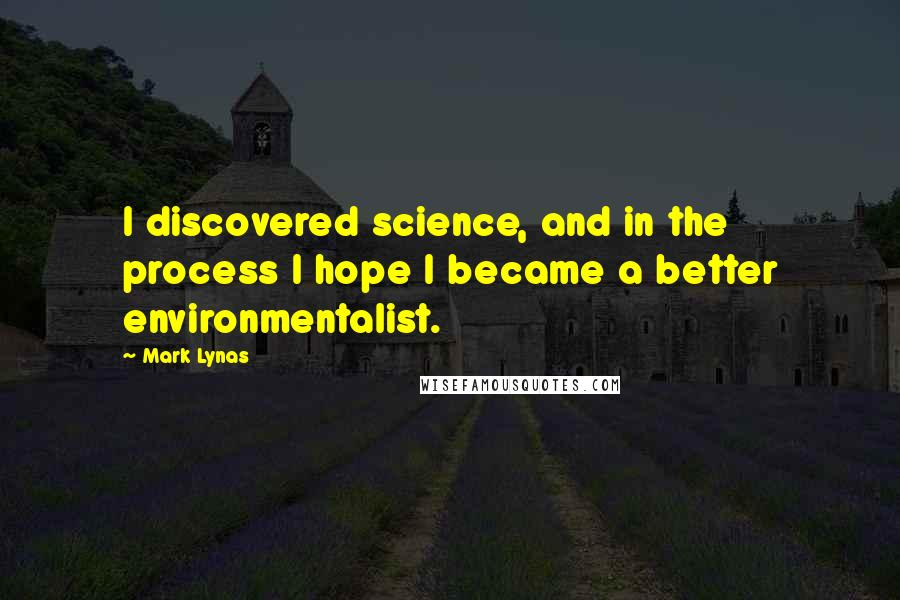 Mark Lynas quotes: I discovered science, and in the process I hope I became a better environmentalist.