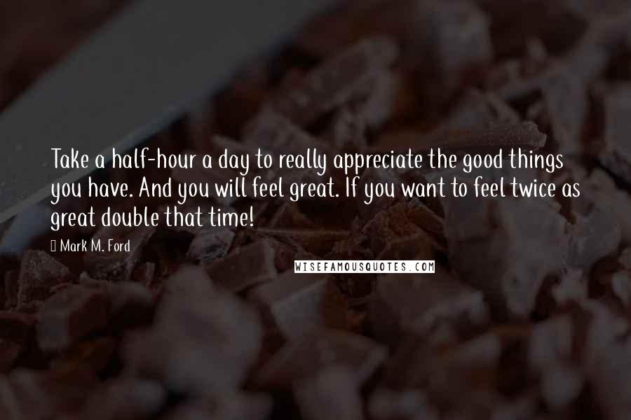 Mark M. Ford quotes: Take a half-hour a day to really appreciate the good things you have. And you will feel great. If you want to feel twice as great double that time!