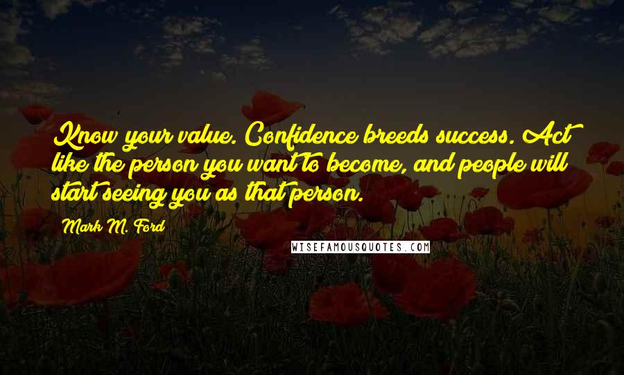 Mark M. Ford quotes: Know your value. Confidence breeds success. Act like the person you want to become, and people will start seeing you as that person.