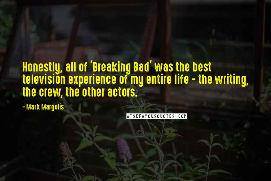 Mark Margolis quotes: Honestly, all of 'Breaking Bad' was the best television experience of my entire life - the writing, the crew, the other actors.