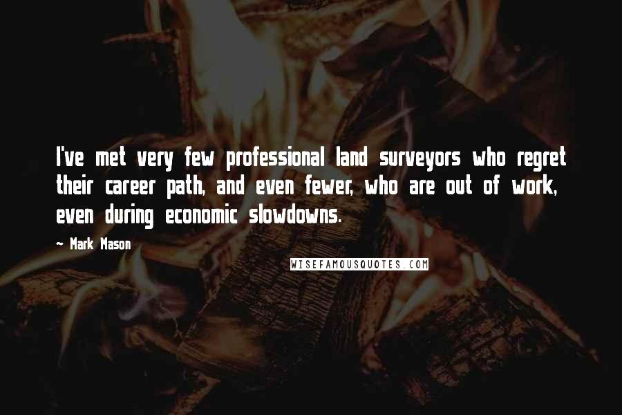 Mark Mason quotes: I've met very few professional land surveyors who regret their career path, and even fewer, who are out of work, even during economic slowdowns.