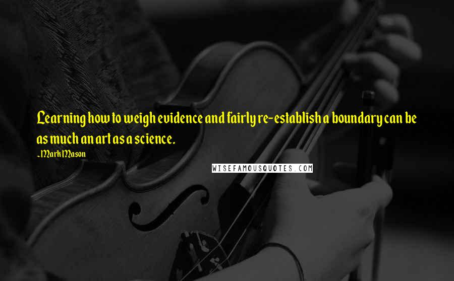 Mark Mason quotes: Learning how to weigh evidence and fairly re-establish a boundary can be as much an art as a science.