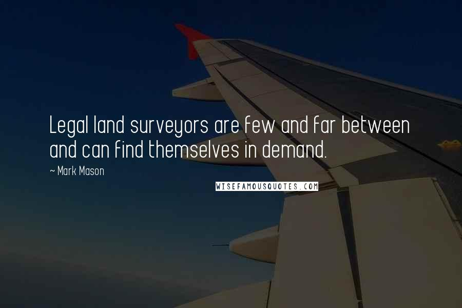 Mark Mason quotes: Legal land surveyors are few and far between and can find themselves in demand.