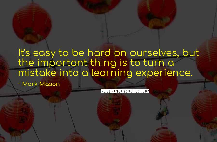 Mark Mason quotes: It's easy to be hard on ourselves, but the important thing is to turn a mistake into a learning experience.