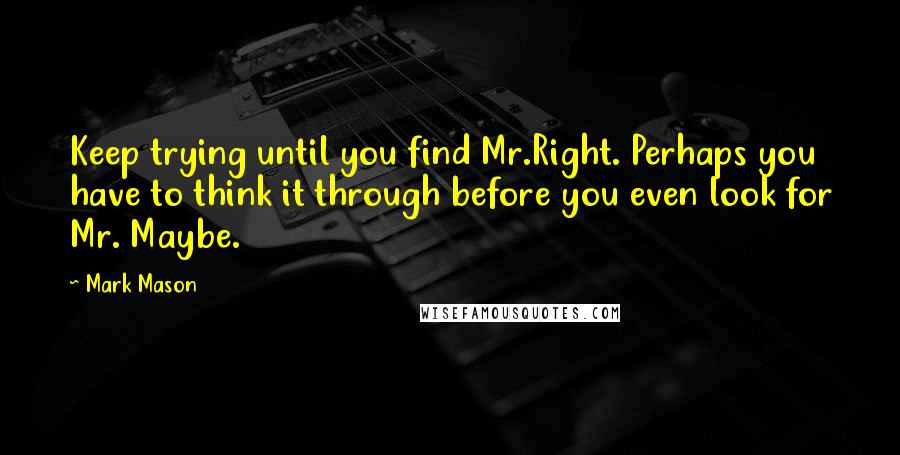 Mark Mason quotes: Keep trying until you find Mr.Right. Perhaps you have to think it through before you even look for Mr. Maybe.