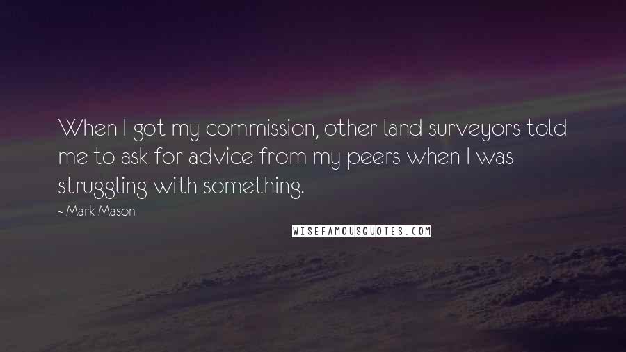 Mark Mason quotes: When I got my commission, other land surveyors told me to ask for advice from my peers when I was struggling with something.