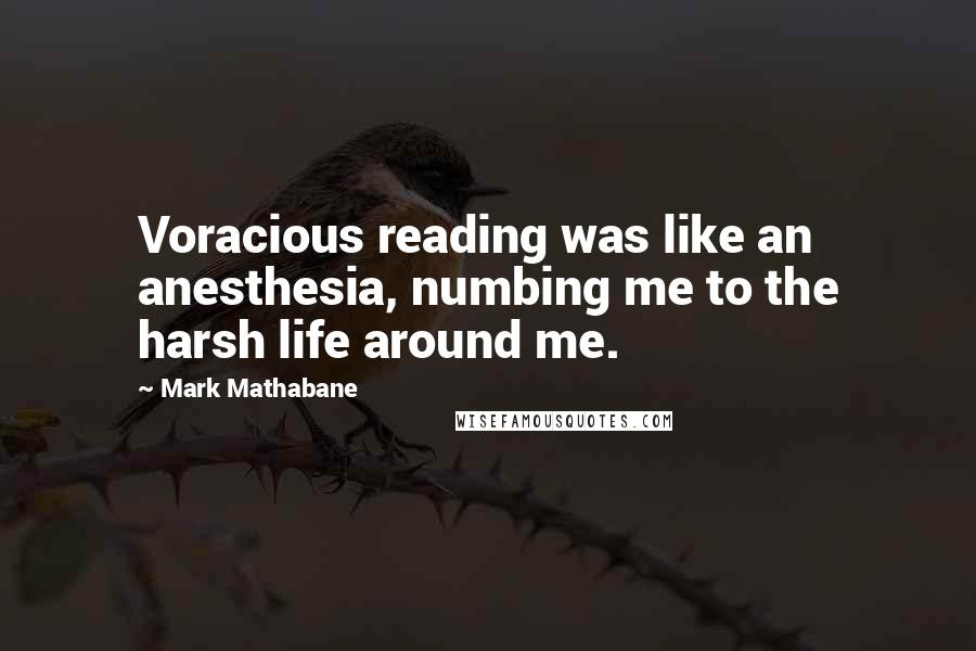 Mark Mathabane quotes: Voracious reading was like an anesthesia, numbing me to the harsh life around me.