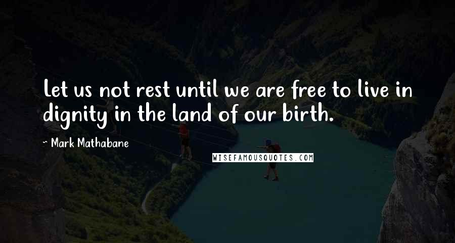 Mark Mathabane quotes: Let us not rest until we are free to live in dignity in the land of our birth.