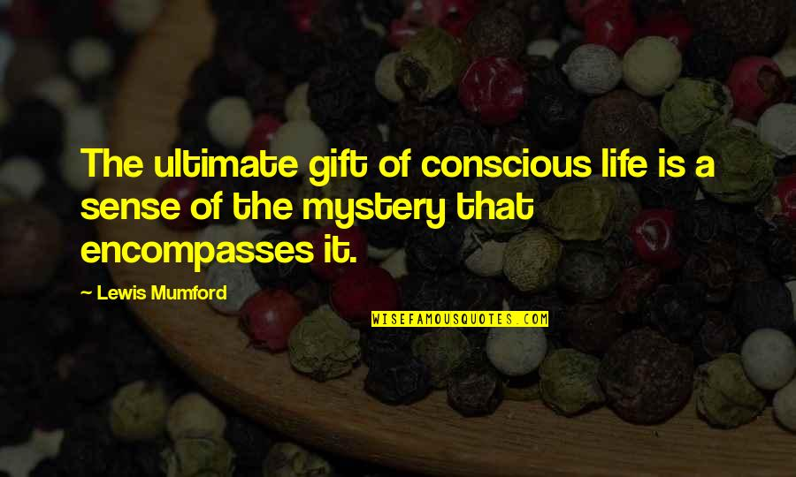 Mark Mazzoleni Quotes By Lewis Mumford: The ultimate gift of conscious life is a