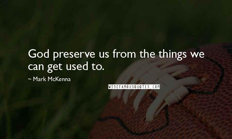 Mark McKenna quotes: God preserve us from the things we can get used to.