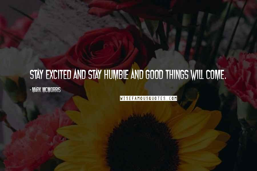 Mark McMorris quotes: Stay excited and stay humble and good things will come.
