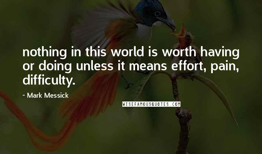 Mark Messick quotes: nothing in this world is worth having or doing unless it means effort, pain, difficulty.