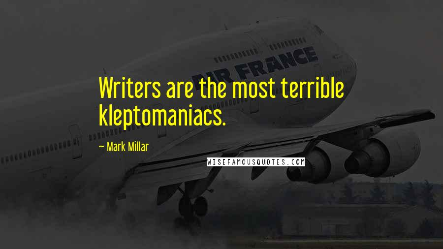Mark Millar quotes: Writers are the most terrible kleptomaniacs.