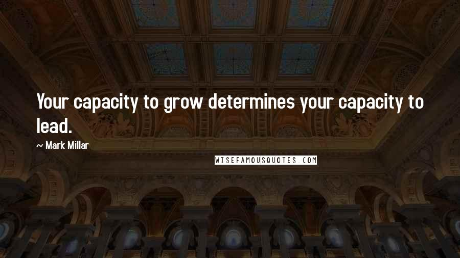 Mark Millar quotes: Your capacity to grow determines your capacity to lead.