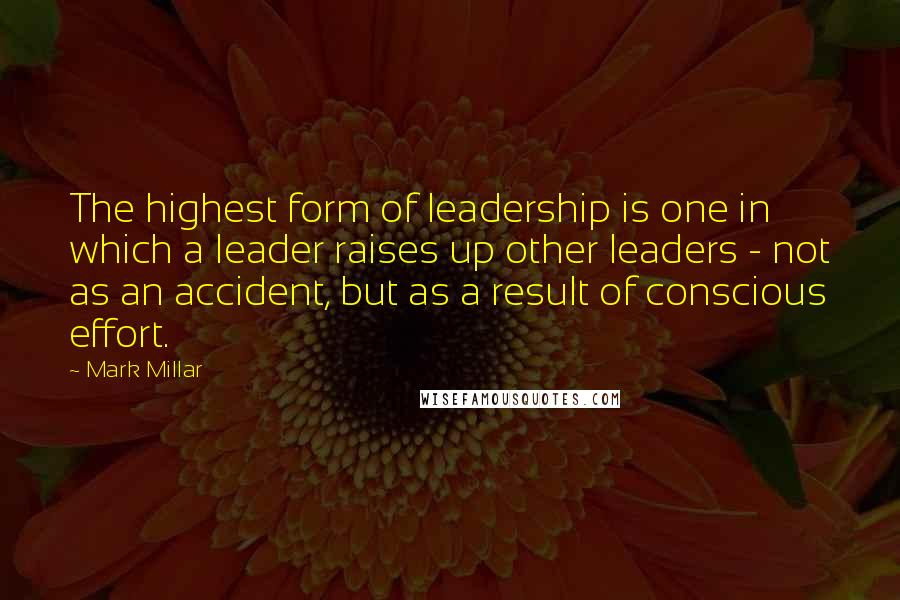 Mark Millar quotes: The highest form of leadership is one in which a leader raises up other leaders - not as an accident, but as a result of conscious effort.