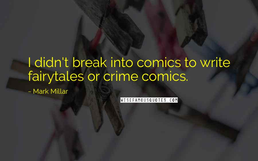 Mark Millar quotes: I didn't break into comics to write fairytales or crime comics.
