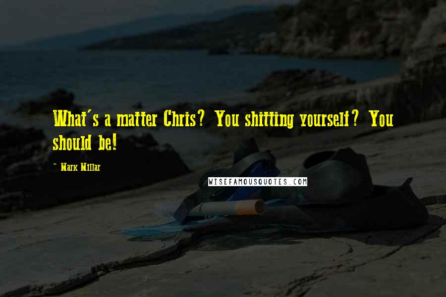 Mark Millar quotes: What's a matter Chris? You shitting yourself? You should be!